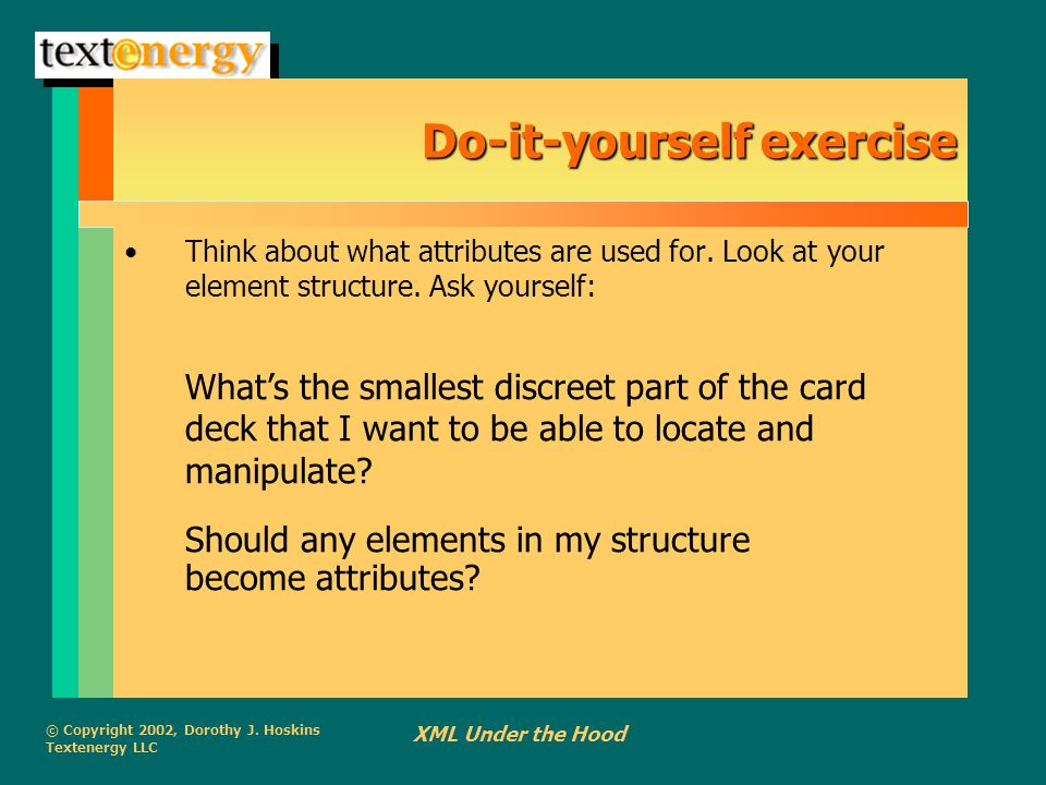 © Copyright 2002, Dorothy J. Hoskins Textenergy LLC XML Under the Hood Do-it-yourself exercise Think about what attributes are used for. Look at your