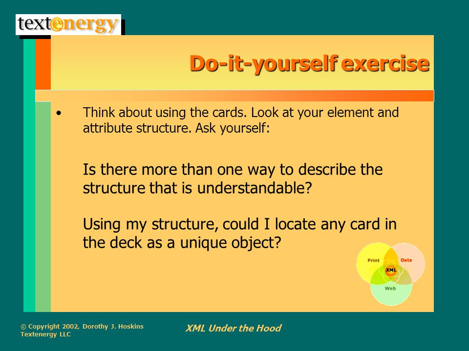 © Copyright 2002, Dorothy J. Hoskins Textenergy LLC XML Under the Hood Do-it-yourself exercise Think about using the cards. Look at your element and a