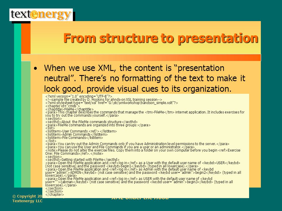 """© Copyright 2002, Dorothy J. Hoskins Textenergy LLC XML Under the Hood From structure to presentation When we use XML, the content is """"presentation ne"""