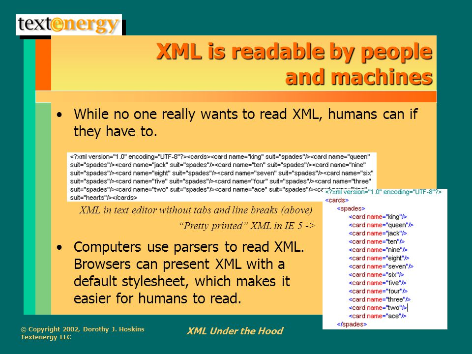 © Copyright 2002, Dorothy J. Hoskins Textenergy LLC XML Under the Hood XML is readable by people and machines While no one really wants to read XML, h