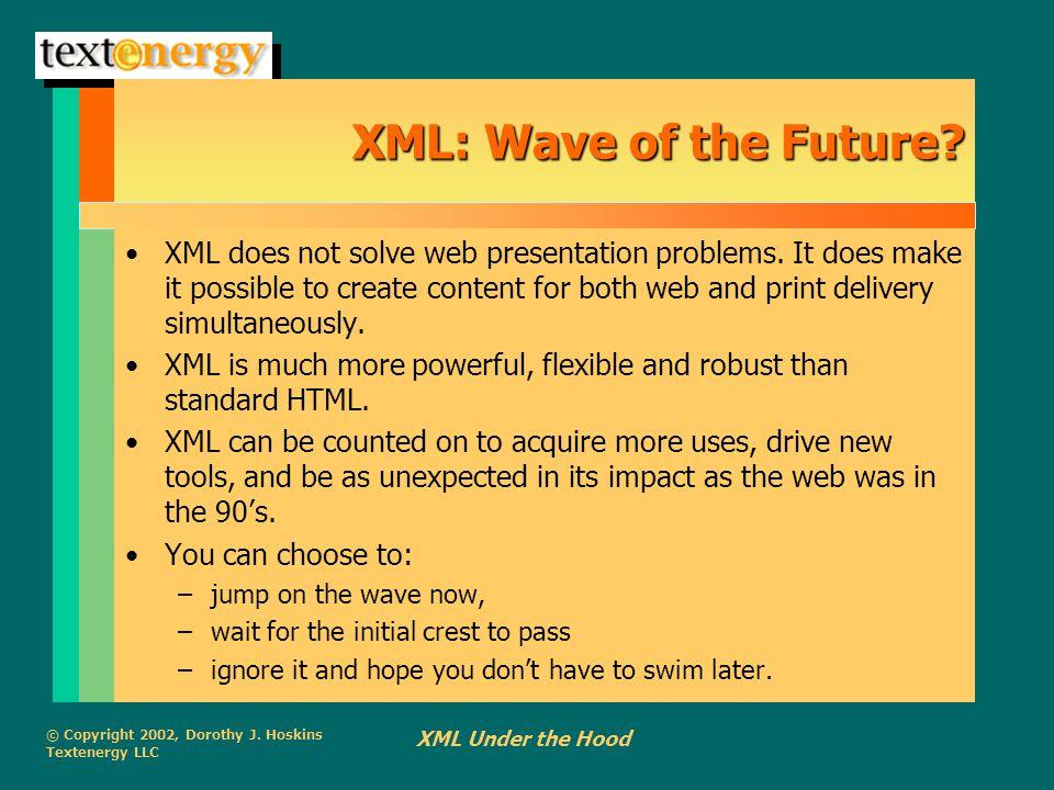 © Copyright 2002, Dorothy J. Hoskins Textenergy LLC XML Under the Hood XML: Wave of the Future? XML does not solve web presentation problems. It does