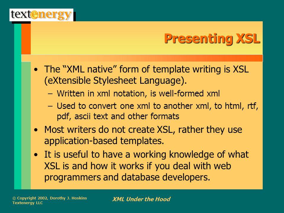 "© Copyright 2002, Dorothy J. Hoskins Textenergy LLC XML Under the Hood Presenting XSL The ""XML native"" form of template writing is XSL (eXtensible Sty"