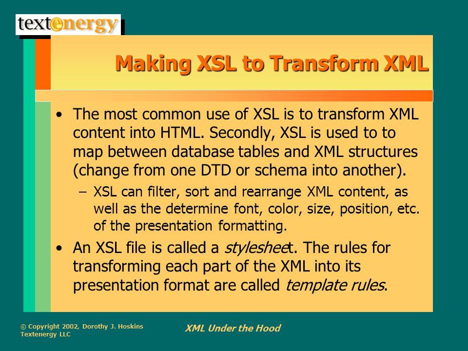 © Copyright 2002, Dorothy J. Hoskins Textenergy LLC XML Under the Hood Making XSL to Transform XML The most common use of XSL is to transform XML cont