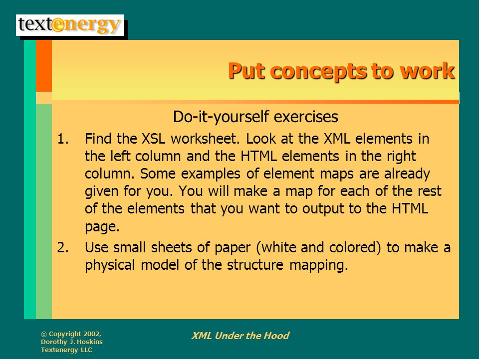 © Copyright 2002, Dorothy J. Hoskins Textenergy LLC XML Under the Hood Put concepts to work Do-it-yourself exercises 1.Find the XSL worksheet. Look at