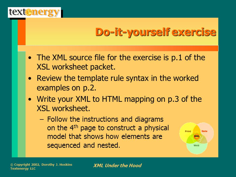 © Copyright 2002, Dorothy J. Hoskins Textenergy LLC XML Under the Hood Do-it-yourself exercise The XML source file for the exercise is p.1 of the XSL