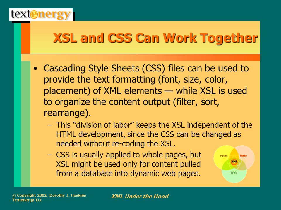 © Copyright 2002, Dorothy J. Hoskins Textenergy LLC XML Under the Hood XSL and CSS Can Work Together Cascading Style Sheets (CSS) files can be used to