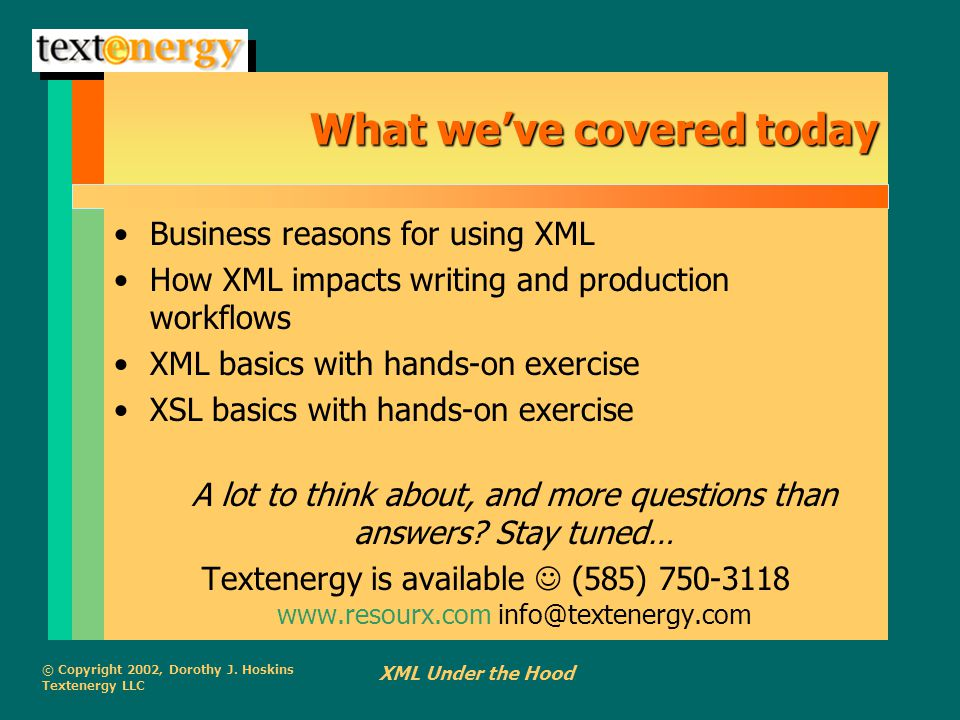 © Copyright 2002, Dorothy J. Hoskins Textenergy LLC XML Under the Hood What we've covered today Business reasons for using XML How XML impacts writing