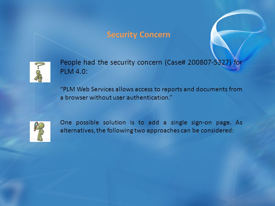 People had the security concern (Case# 200807-5327) for PLM 4.0: PLM Web Services allows access to reports and documents from a browser without user authentication. One possible solution is to add a single sign-on page.