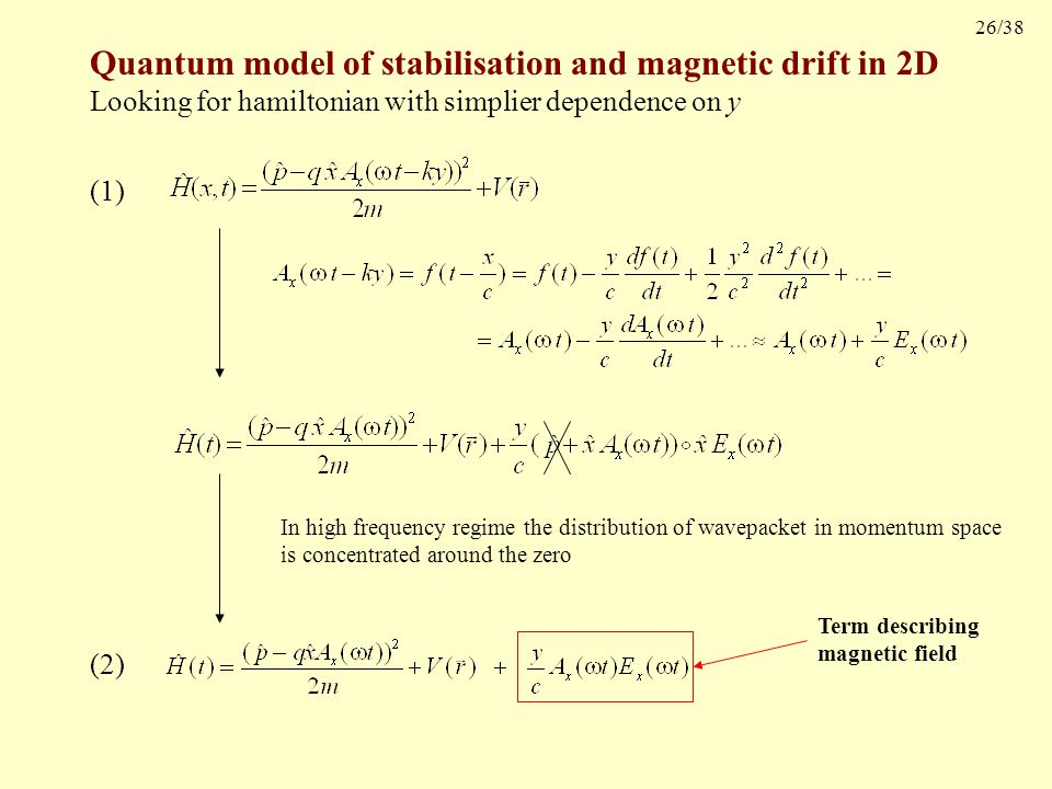 26/38 Quantum model of stabilisation and magnetic drift in 2D Looking for hamiltonian with simplier dependence on y (1) In high frequency regime the distribution of wavepacket in momentum space is concentrated around the zero (2) Term describing magnetic field