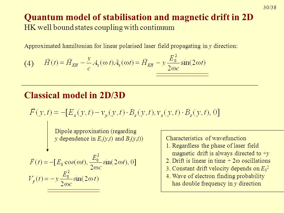 30/38 Quantum model of stabilisation and magnetic drift in 2D HK well bound states coupling with continuum (4) Approximated hamiltonian for linear polarised laser field propagating in y direction: Characteristics of wavefunction 1.