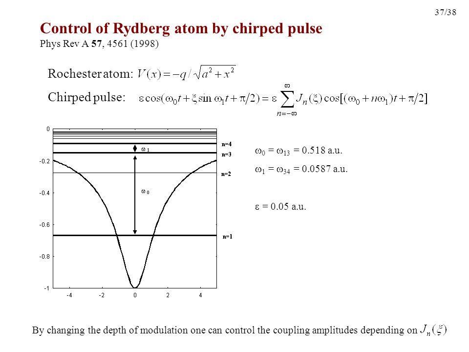 37/38 Control of Rydberg atom by chirped pulse Phys Rev A 57, 4561 (1998) Chirped pulse: By changing the depth of modulation one can control the coupling amplitudes depending on  0 =  13 = 0.518 a.u.