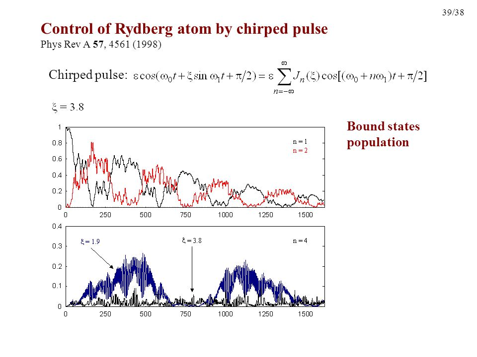 39/38 Control of Rydberg atom by chirped pulse Phys Rev A 57, 4561 (1998) Chirped pulse: Bound states population