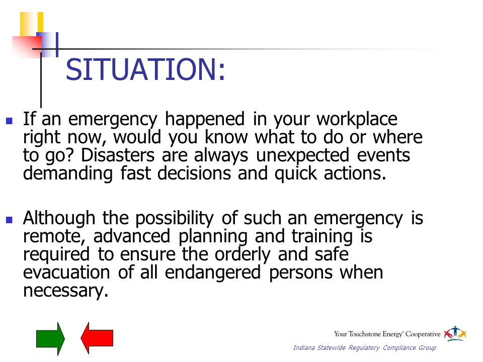 Indiana Statewide Regulatory Compliance Group SITUATION: If an emergency happened in your workplace right now, would you know what to do or where to go.