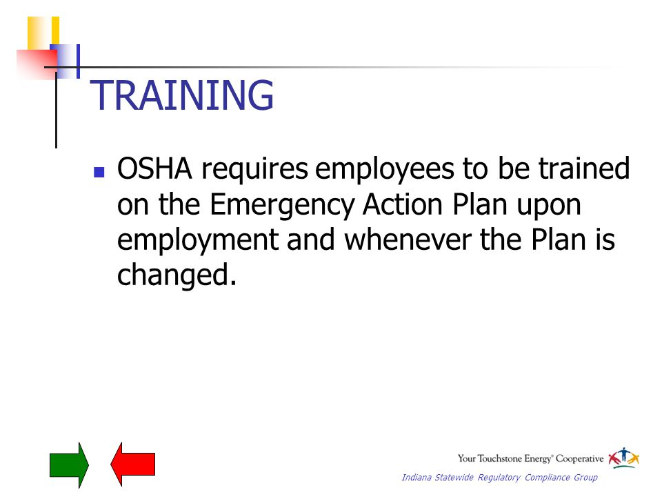 Indiana Statewide Regulatory Compliance Group TRAINING OSHA requires employees to be trained on the Emergency Action Plan upon employment and whenever the Plan is changed.