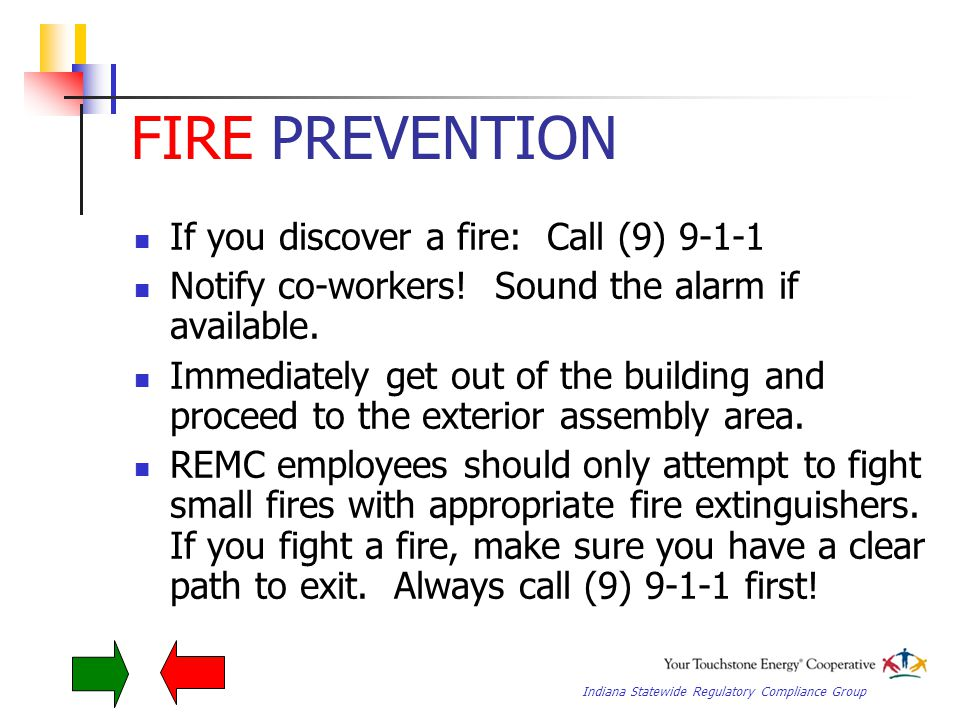 Indiana Statewide Regulatory Compliance Group FIRE PREVENTION If you discover a fire: Call (9) 9-1-1 Notify co-workers.