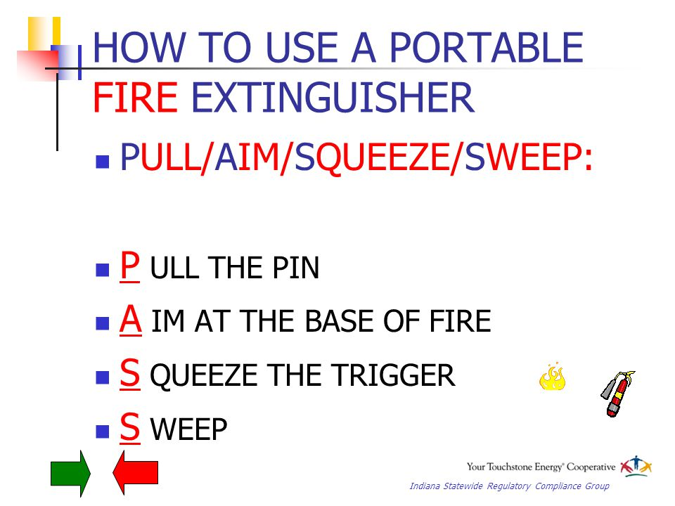 Indiana Statewide Regulatory Compliance Group HOW TO USE A PORTABLE FIRE EXTINGUISHER PULL/AIM/SQUEEZE/SWEEP: P ULL THE PIN A IM AT THE BASE OF FIRE S QUEEZE THE TRIGGER S WEEP