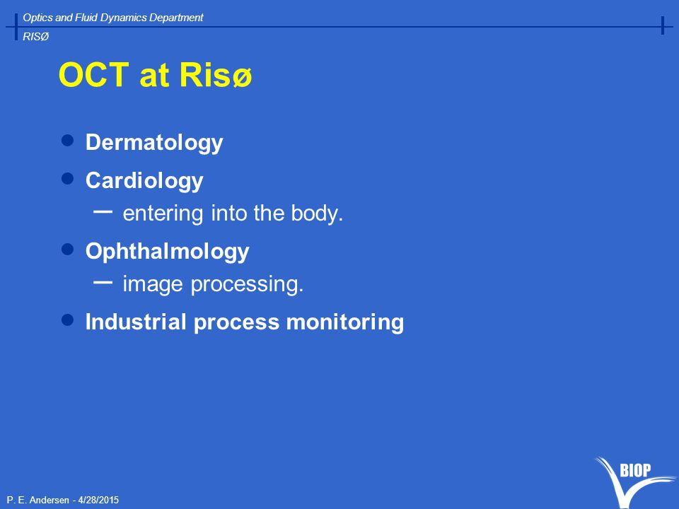 P. E. Andersen - 4/28/2015 Optics and Fluid Dynamics Department RISØ OCT at Risø  Dermatology  Cardiology – entering into the body.  Ophthalmology