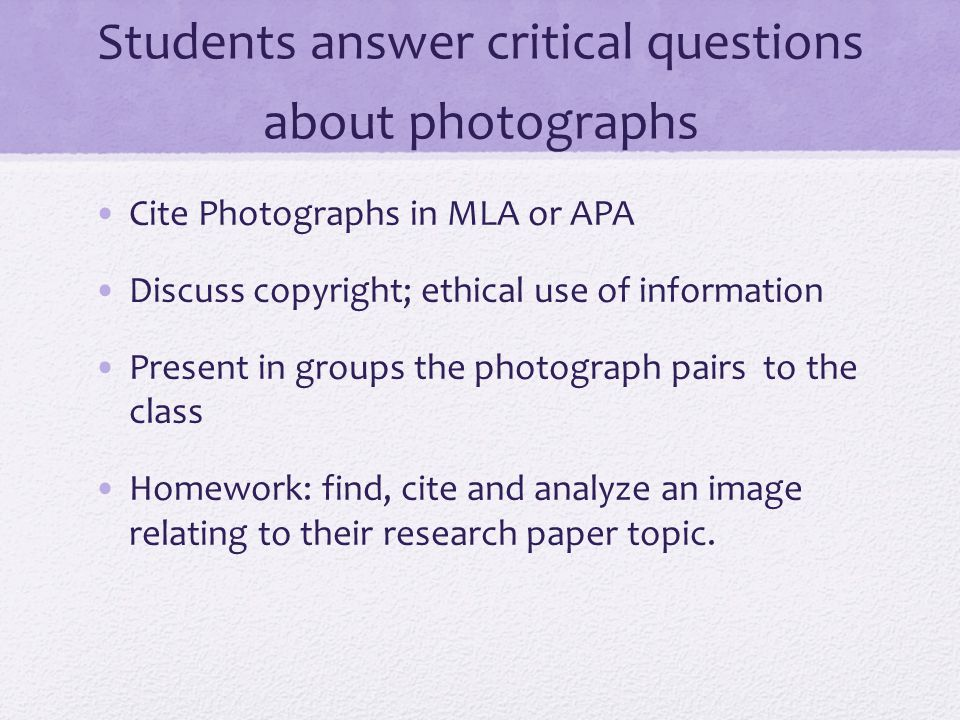 Students answer critical questions about photographs Cite Photographs in MLA or APA Discuss copyright; ethical use of information Present in groups the photograph pairs to the class Homework: find, cite and analyze an image relating to their research paper topic.