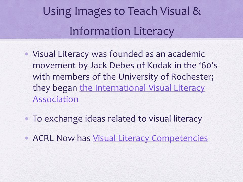 Using Images to Teach Visual & Information Literacy Visual Literacy was founded as an academic movement by Jack Debes of Kodak in the '60's with members of the University of Rochester; they began the International Visual Literacy Associationthe International Visual Literacy Association To exchange ideas related to visual literacy ACRL Now has Visual Literacy CompetenciesVisual Literacy Competencies