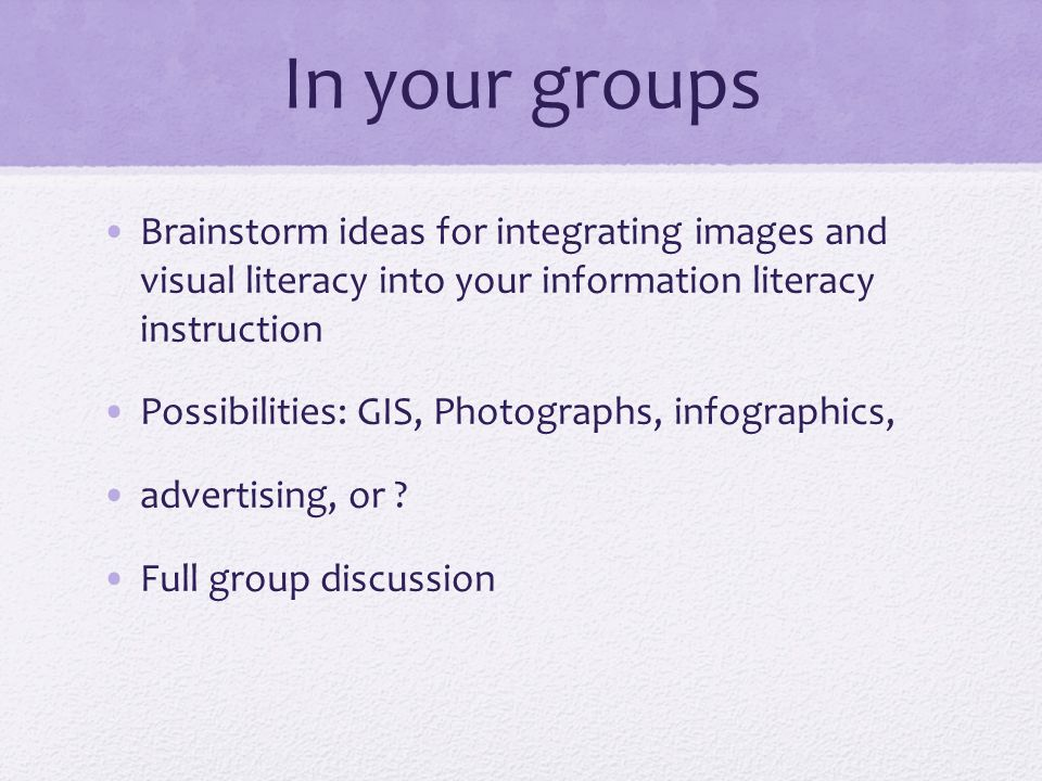 In your groups Brainstorm ideas for integrating images and visual literacy into your information literacy instruction Possibilities: GIS, Photographs, infographics, advertising, or .
