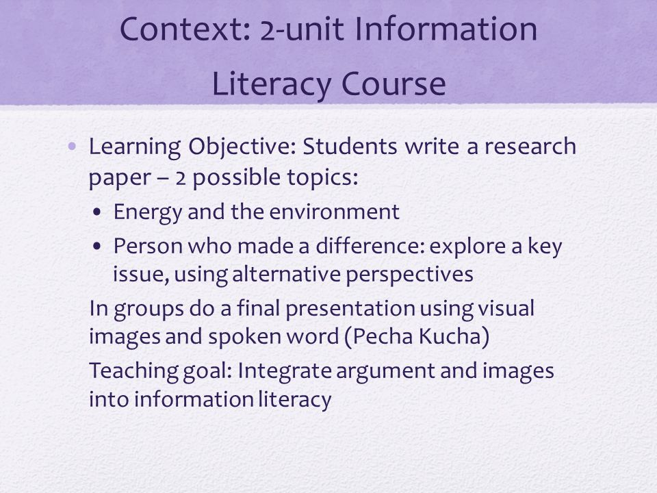 Context: 2-unit Information Literacy Course Learning Objective: Students write a research paper – 2 possible topics: Energy and the environment Person who made a difference: explore a key issue, using alternative perspectives In groups do a final presentation using visual images and spoken word (Pecha Kucha) Teaching goal: Integrate argument and images into information literacy