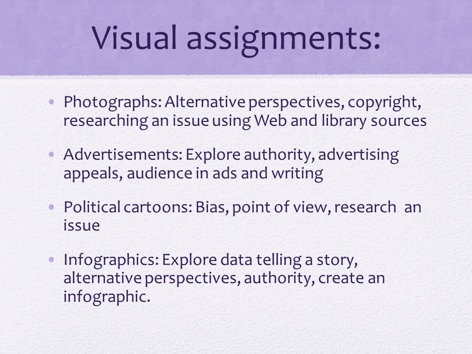 Visual assignments: Photographs: Alternative perspectives, copyright, researching an issue using Web and library sources Advertisements: Explore authority, advertising appeals, audience in ads and writing Political cartoons: Bias, point of view, research an issue Infographics: Explore data telling a story, alternative perspectives, authority, create an infographic.
