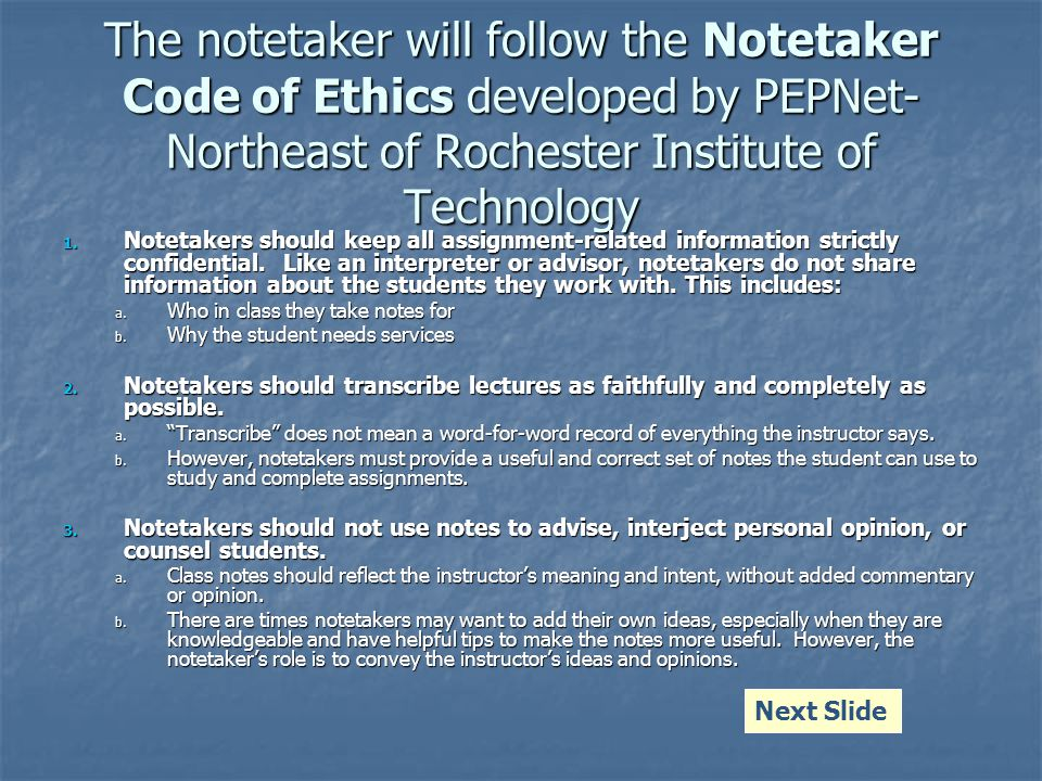 The notetaker will follow the Notetaker Code of Ethics developed by PEPNet- Northeast of Rochester Institute of Technology 1.