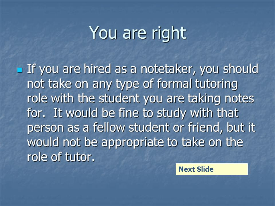 You are right If you are hired as a notetaker, you should not take on any type of formal tutoring role with the student you are taking notes for.