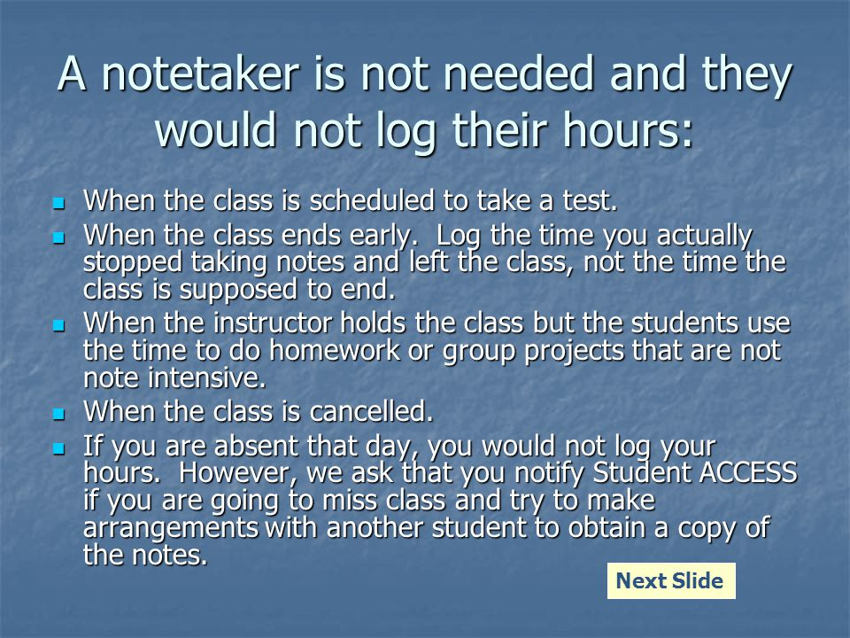 A notetaker is not needed and they would not log their hours: When the class is scheduled to take a test.