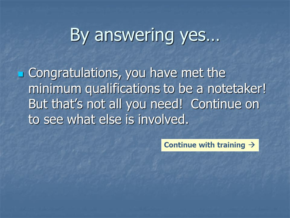 By answering yes… Congratulations, you have met the minimum qualifications to be a notetaker.