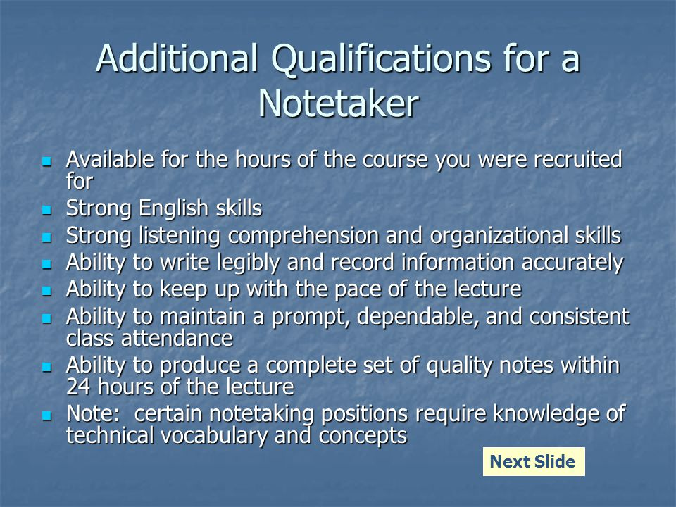 Additional Qualifications for a Notetaker Available for the hours of the course you were recruited for Available for the hours of the course you were recruited for Strong English skills Strong English skills Strong listening comprehension and organizational skills Strong listening comprehension and organizational skills Ability to write legibly and record information accurately Ability to write legibly and record information accurately Ability to keep up with the pace of the lecture Ability to keep up with the pace of the lecture Ability to maintain a prompt, dependable, and consistent class attendance Ability to maintain a prompt, dependable, and consistent class attendance Ability to produce a complete set of quality notes within 24 hours of the lecture Ability to produce a complete set of quality notes within 24 hours of the lecture Note: certain notetaking positions require knowledge of technical vocabulary and concepts Note: certain notetaking positions require knowledge of technical vocabulary and concepts Next Slide