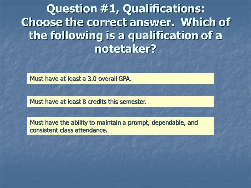 This is not the right answer Although 3.0 and at least 8 credits a semester would be even better, we only require a 2.0 overall GPA and a minimum of 6 credits a semester to be qualified as a notetaker.