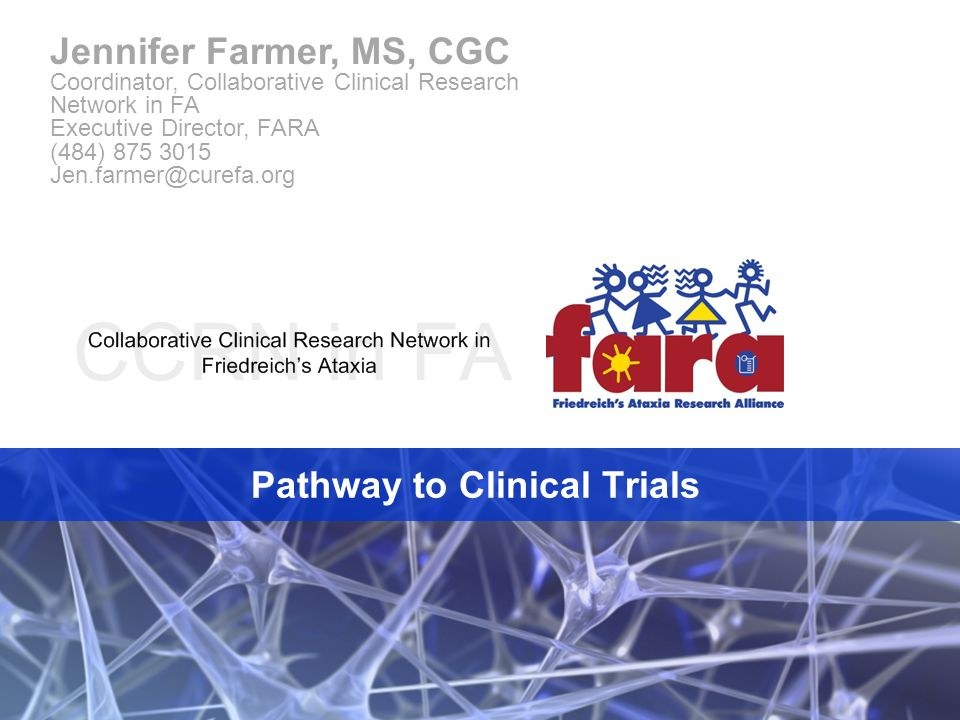 Pathway to Clinical Trials Jennifer Farmer, MS, CGC Coordinator, Collaborative Clinical Research Network in FA Executive Director, FARA (484) 875 3015 Jen.farmer@curefa.org