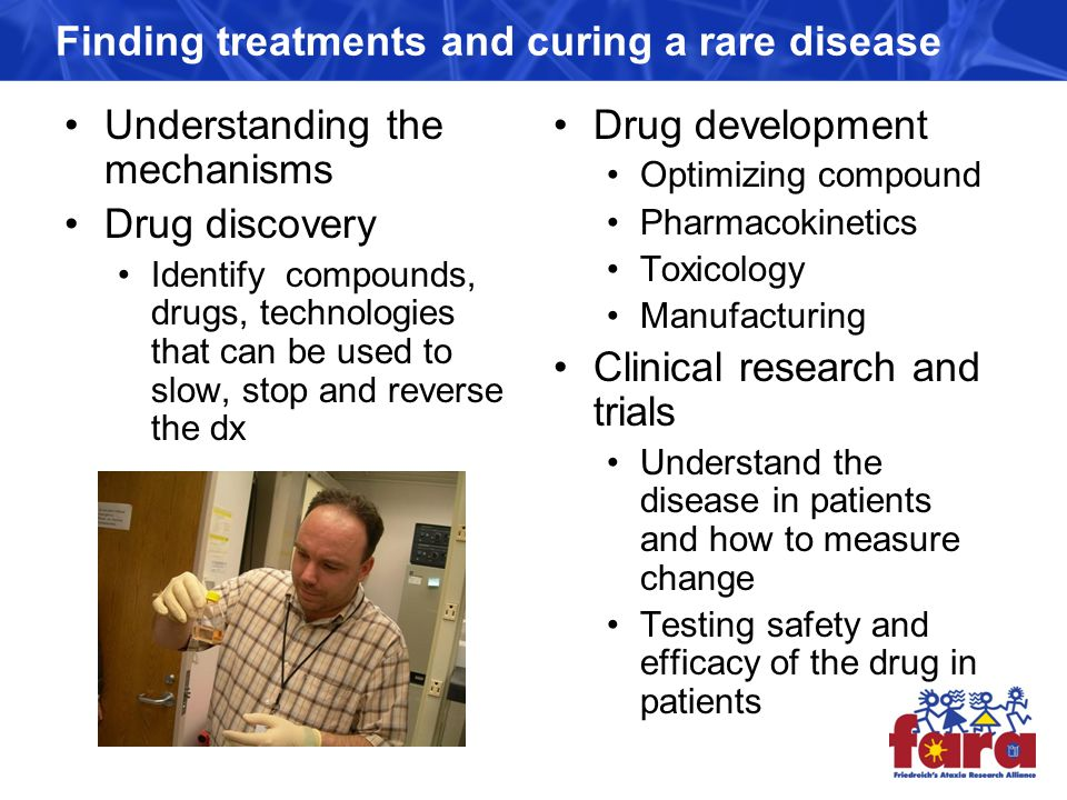 Finding treatments and curing a rare disease Understanding the mechanisms Drug discovery Identify compounds, drugs, technologies that can be used to slow, stop and reverse the dx Drug development Optimizing compound Pharmacokinetics Toxicology Manufacturing Clinical research and trials Understand the disease in patients and how to measure change Testing safety and efficacy of the drug in patients