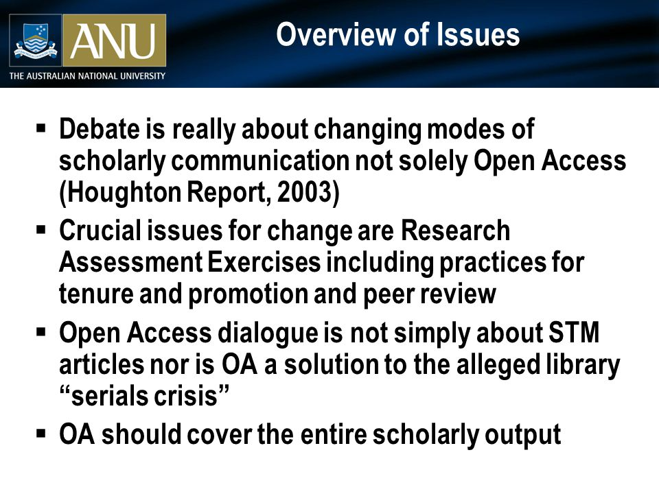 Overview of Issues  Debate is really about changing modes of scholarly communication not solely Open Access (Houghton Report, 2003)  Crucial issues