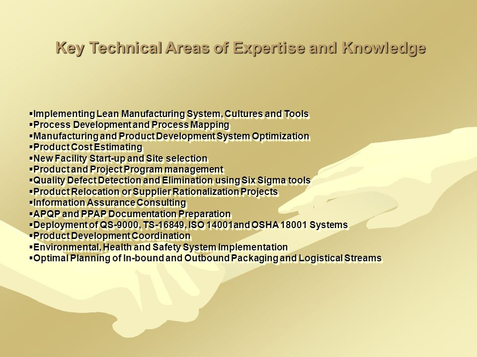 Key Technical Areas of Expertise and Knowledge  Implementing Lean Manufacturing System, Cultures and Tools  Process Development and Process Mapping  Manufacturing and Product Development System Optimization  Product Cost Estimating  New Facility Start-up and Site selection  Product and Project Program management  Quality Defect Detection and Elimination using Six Sigma tools  Product Relocation or Supplier Rationalization Projects  Information Assurance Consulting  APQP and PPAP Documentation Preparation  Deployment of QS-9000, TS-16849, ISO 14001and OSHA 18001 Systems  Product Development Coordination  Environmental, Health and Safety System Implementation  Optimal Planning of In-bound and Outbound Packaging and Logistical Streams  Implementing Lean Manufacturing System, Cultures and Tools  Process Development and Process Mapping  Manufacturing and Product Development System Optimization  Product Cost Estimating  New Facility Start-up and Site selection  Product and Project Program management  Quality Defect Detection and Elimination using Six Sigma tools  Product Relocation or Supplier Rationalization Projects  Information Assurance Consulting  APQP and PPAP Documentation Preparation  Deployment of QS-9000, TS-16849, ISO 14001and OSHA 18001 Systems  Product Development Coordination  Environmental, Health and Safety System Implementation  Optimal Planning of In-bound and Outbound Packaging and Logistical Streams