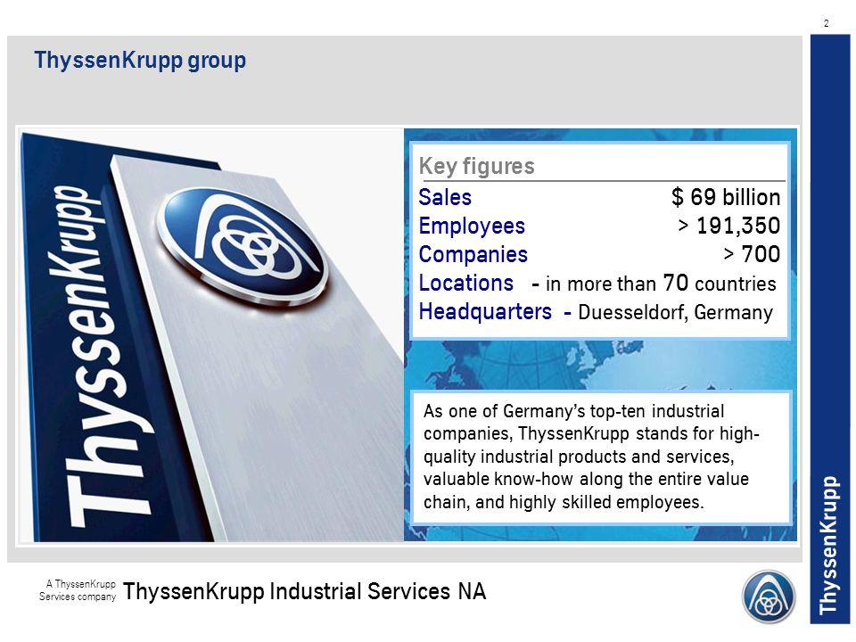 ThyssenKrupp A ThyssenKrupp Services company ThyssenKrupp Industrial Services NA 2 Key figures Sales $ 69 billion Employees> 191,350 Companies> 700 Lo