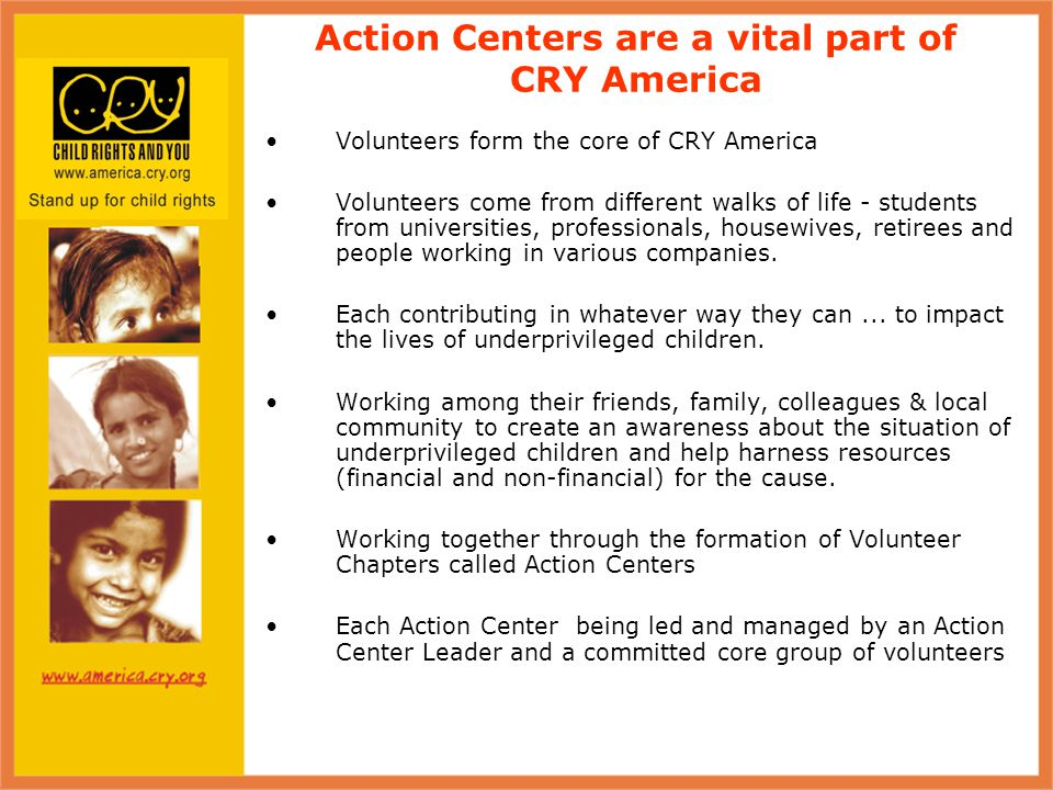 Action Centers are a vital part of CRY America Volunteers form the core of CRY America Volunteers come from different walks of life - students from universities, professionals, housewives, retirees and people working in various companies.