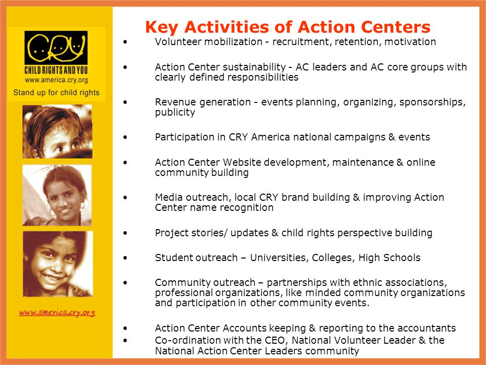 Snapshot of Detroit AC 2008 Activities Achievements: Active AC Leader & Core group of 15 members (14 members in 2007 & 4 in 2006) Built volunteer base - 50 active volunteers (25 volunteers in 2007) 7 Events organized in 2008 (3 events in 2007 & 2 events in 2006) Primary Events – CRY Walk, CRY Dinner, DJ Evening, Dance & Music Cultural Event Raised $30,000 Revenue in 2008 ($12,500 Revenue in 2007 & $5000 in 2006) CRY Booths and visibility at local community events - Temples, India Independence Day, Relay for Life University outreach - Oakland & Michigan State University Media outreach – contacts with journalists from TV, Radio & Publications Issue: Detroit AC struggled with volunteer attrition due to India relocation, job pressures, personal issues Note: Detroit AC won the Action Center of 2008 Award – Congratulations Detroit AC!
