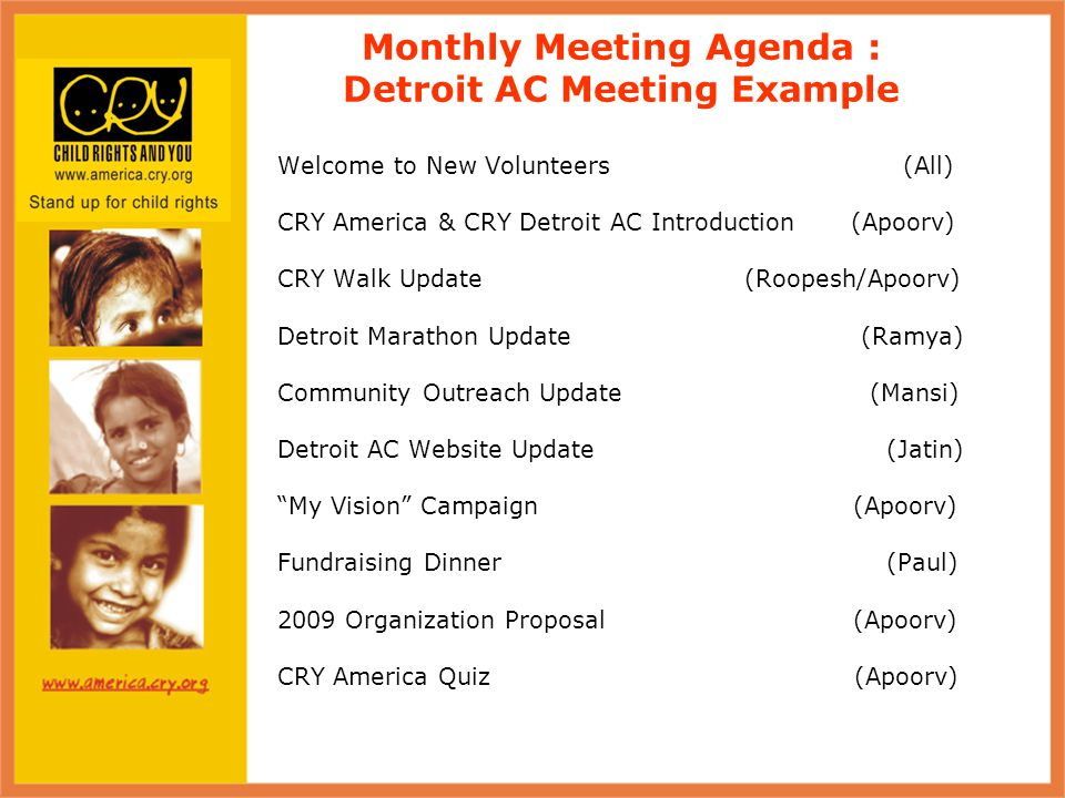 Monthly Meeting Agenda : Detroit AC Meeting Example Welcome to New Volunteers (All) CRY America & CRY Detroit AC Introduction (Apoorv) CRY Walk Update (Roopesh/Apoorv) Detroit Marathon Update (Ramya) Community Outreach Update (Mansi) Detroit AC Website Update (Jatin) My Vision Campaign (Apoorv) Fundraising Dinner (Paul) 2009 Organization Proposal (Apoorv) CRY America Quiz (Apoorv)
