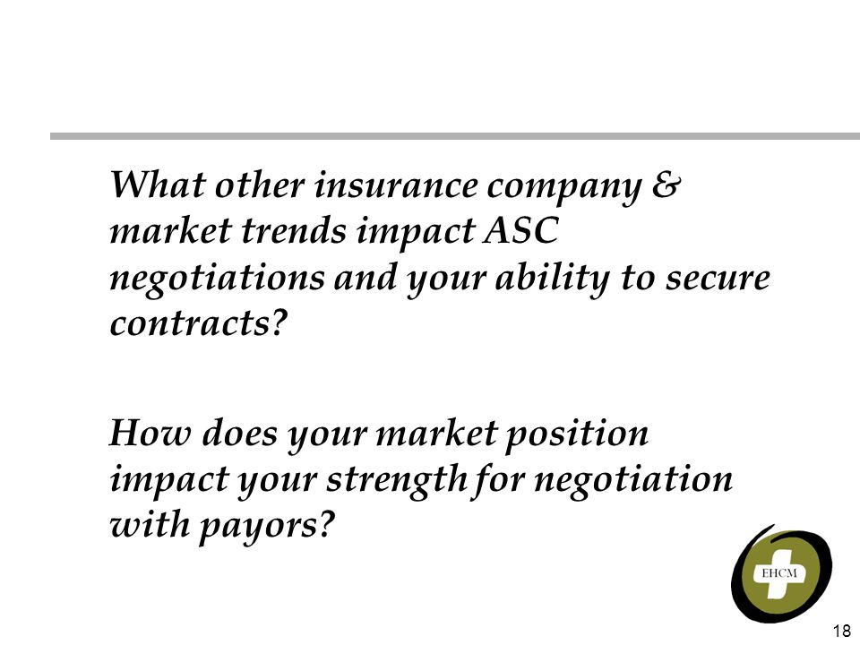 18 What other insurance company & market trends impact ASC negotiations and your ability to secure contracts? How does your market position impact you