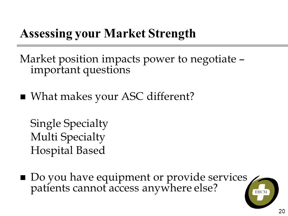20 Assessing your Market Strength Market position impacts power to negotiate – important questions n What makes your ASC different.