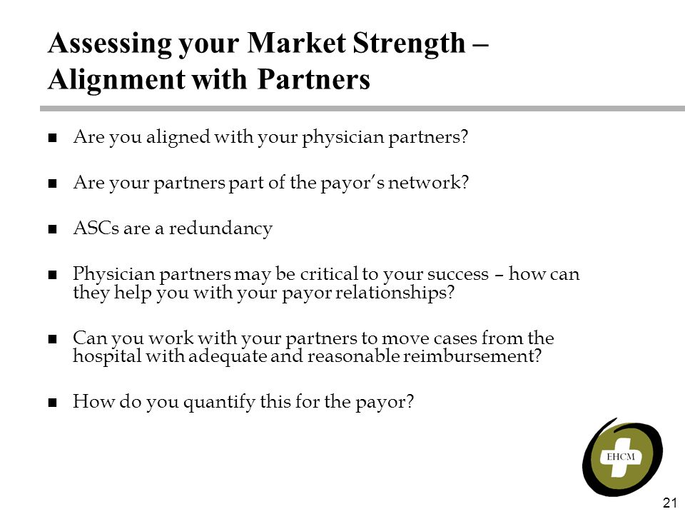 21 Assessing your Market Strength – Alignment with Partners n Are you aligned with your physician partners? n Are your partners part of the payor's ne