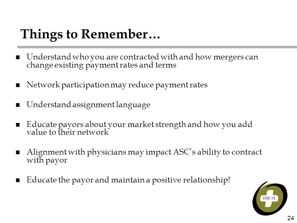 24 Things to Remember… n Understand who you are contracted with and how mergers can change existing payment rates and terms n Network participation may reduce payment rates n Understand assignment language n Educate payors about your market strength and how you add value to their network n Alignment with physicians may impact ASC's ability to contract with payor n Educate the payor and maintain a positive relationship!