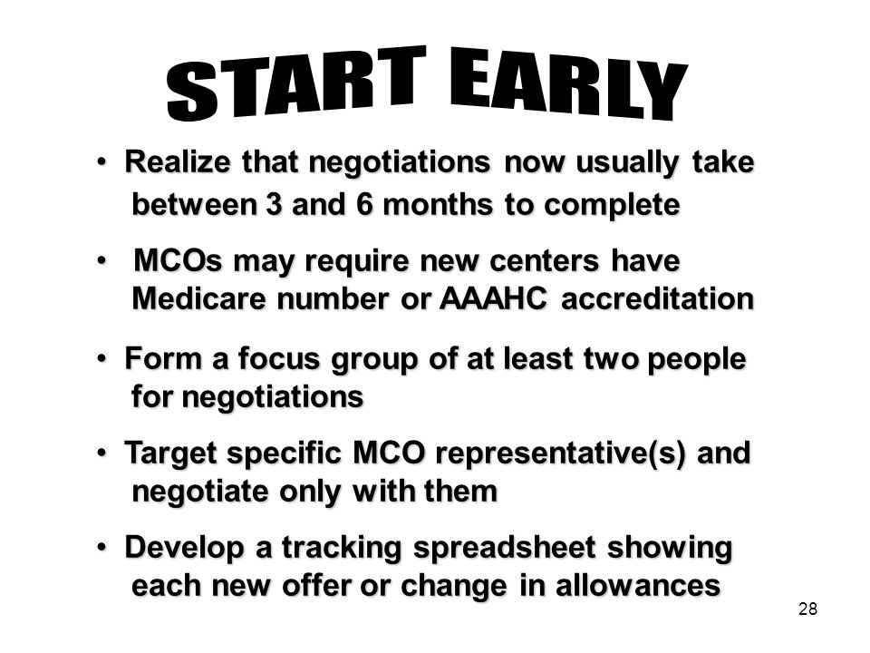 28 Realize that negotiations now usually take Realize that negotiations now usually take between 3 and 6 months to complete between 3 and 6 months to complete MCOs may require new centers have MCOs may require new centers have Medicare number or AAAHC accreditation Medicare number or AAAHC accreditation Form a focus group of at least two people Form a focus group of at least two people for negotiations for negotiations Target specific MCO representative(s) and Target specific MCO representative(s) and negotiate only with them negotiate only with them Develop a tracking spreadsheet showing Develop a tracking spreadsheet showing each new offer or change in allowances each new offer or change in allowances