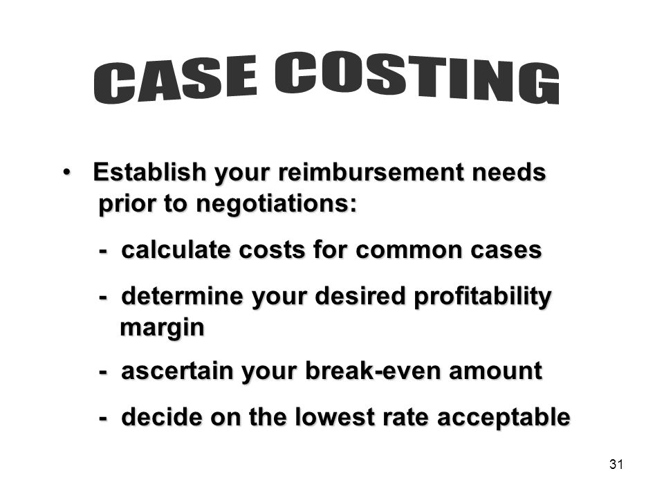 31 Establish your reimbursement needs Establish your reimbursement needs prior to negotiations: prior to negotiations: - calculate costs for common ca