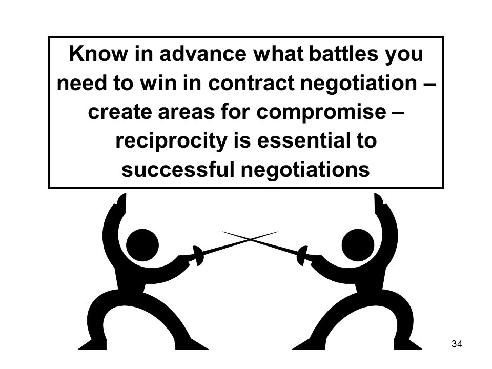34 Know in advance what battles you need to win in contract negotiation – create areas for compromise – reciprocity is essential to successful negotiations