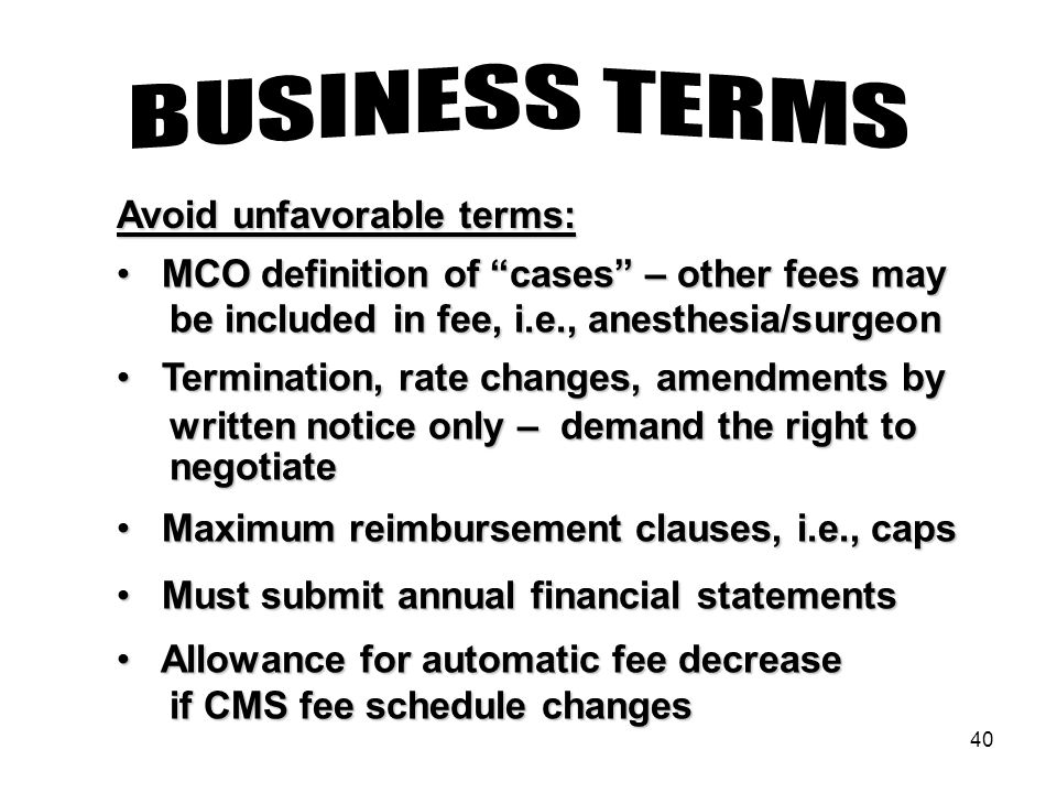 40 MCO definition of cases – other fees may MCO definition of cases – other fees may be included in fee, i.e., anesthesia/surgeon be included in fee, i.e., anesthesia/surgeon Termination, rate changes, amendments by Termination, rate changes, amendments by written notice only – demand the right to written notice only – demand the right to negotiate negotiate Maximum reimbursement clauses, i.e., caps Maximum reimbursement clauses, i.e., caps Must submit annual financial statements Must submit annual financial statements Allowance for automatic fee decrease Allowance for automatic fee decrease if CMS fee schedule changes if CMS fee schedule changes Avoid unfavorable terms: