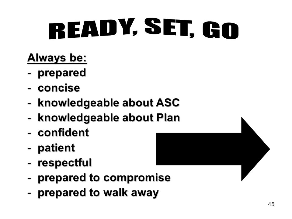 45 Always be: - prepared - concise - knowledgeable about ASC - knowledgeable about Plan - confident - patient - respectful - prepared to compromise -