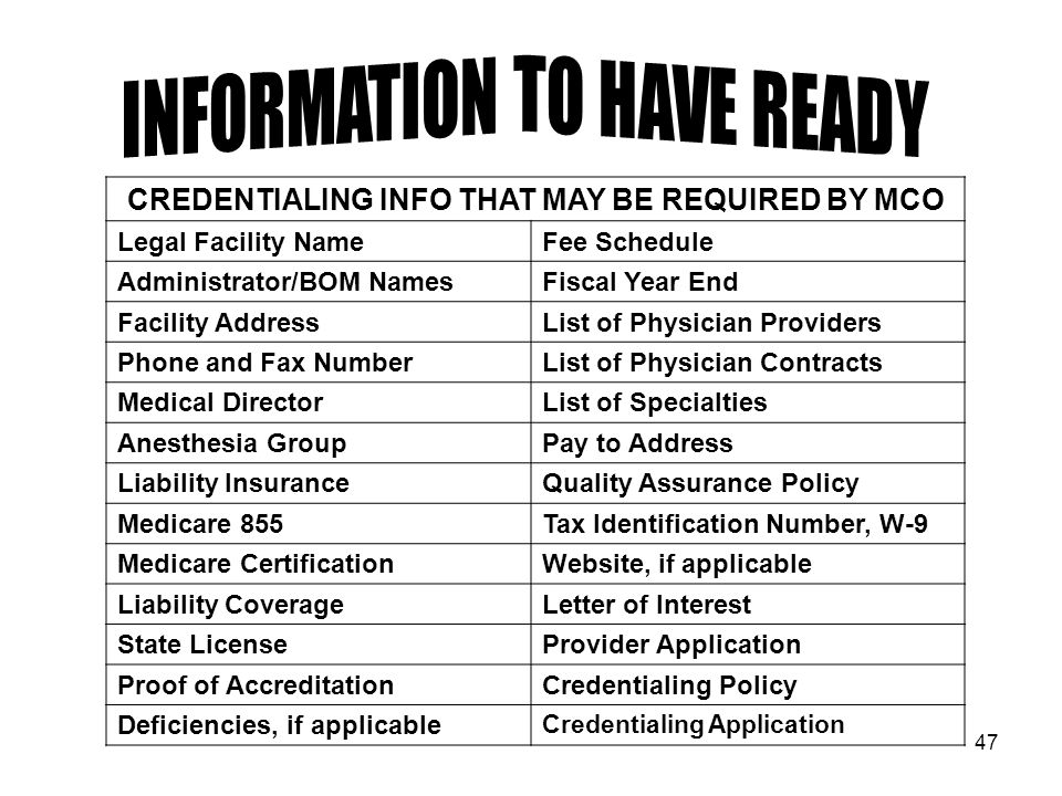 47 CREDENTIALING INFO THAT MAY BE REQUIRED BY MCO Legal Facility NameFee Schedule Administrator/BOM NamesFiscal Year End Facility AddressList of Physician Providers Phone and Fax NumberList of Physician Contracts Medical DirectorList of Specialties Anesthesia GroupPay to Address Liability InsuranceQuality Assurance Policy Medicare 855Tax Identification Number, W-9 Medicare CertificationWebsite, if applicable Liability CoverageLetter of Interest State LicenseProvider Application Proof of AccreditationCredentialing Policy Deficiencies, if applicable Credentialing Application